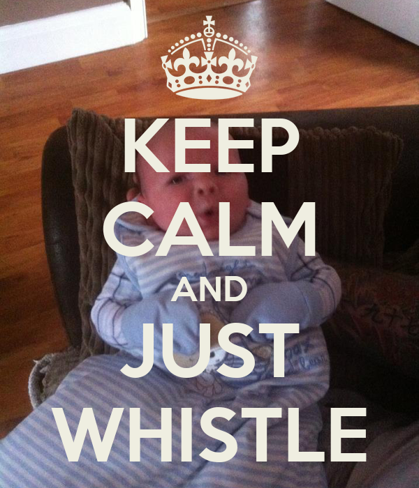 KEEP CALM AND JUST WHISTLE
