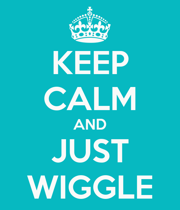 KEEP CALM AND JUST WIGGLE