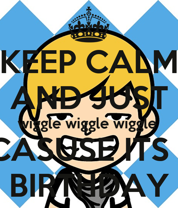KEEP CALM AND JUST wiggle wiggle wiggle  BECASUSE ITS MY BIRTHDAY