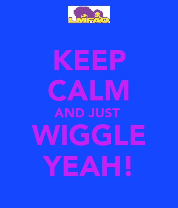 KEEP CALM AND JUST  WIGGLE YEAH!