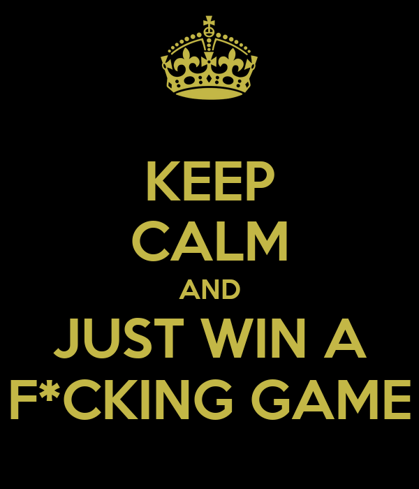 KEEP CALM AND JUST WIN A F*CKING GAME