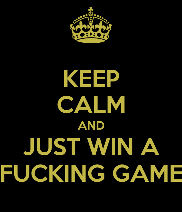 KEEP CALM AND JUST WIN A FUCKING GAME
