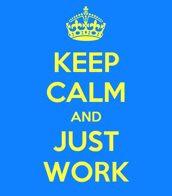 KEEP CALM AND JUST WORK