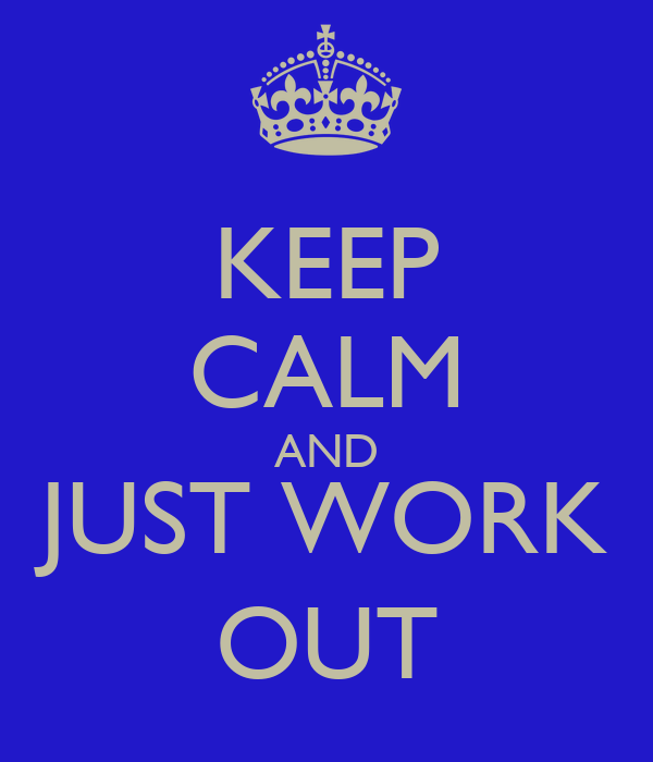 KEEP CALM AND JUST WORK OUT