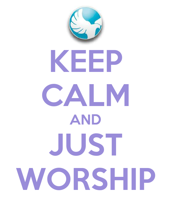 KEEP CALM AND JUST WORSHIP