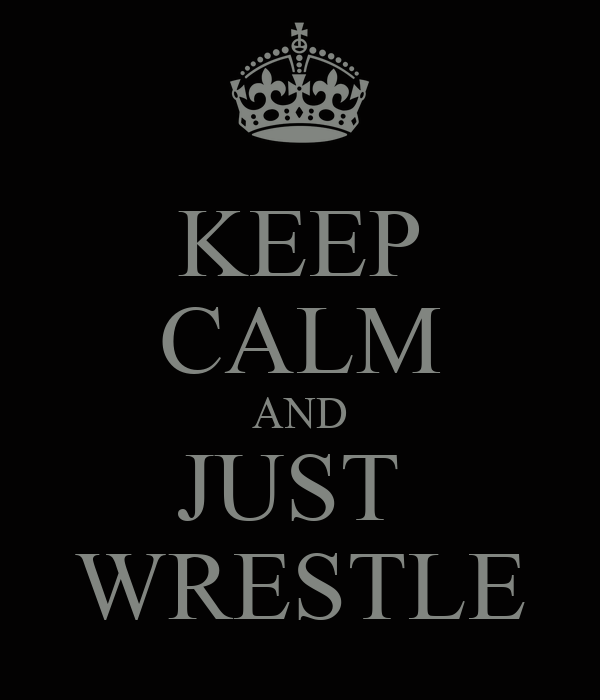 KEEP CALM AND JUST  WRESTLE