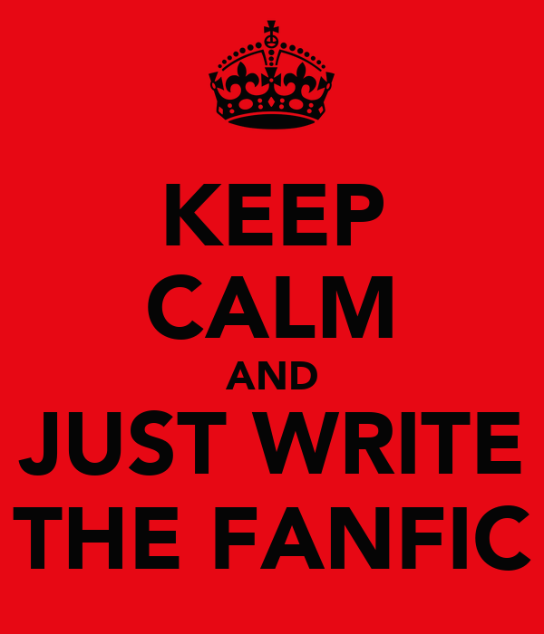 KEEP CALM AND JUST WRITE THE FANFIC