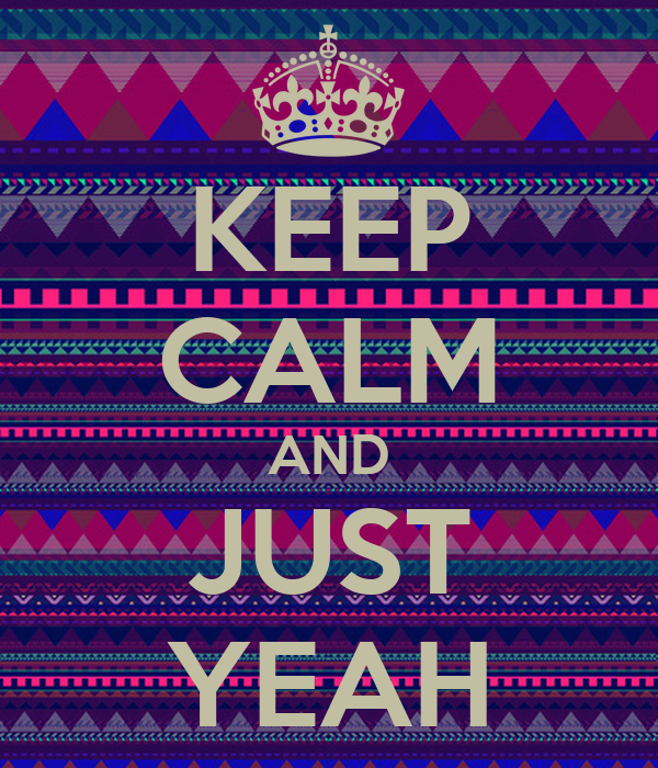 KEEP CALM AND JUST YEAH