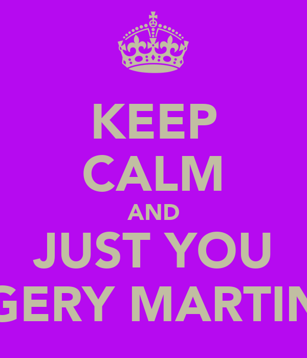 KEEP CALM AND JUST YOU GERY MARTIN