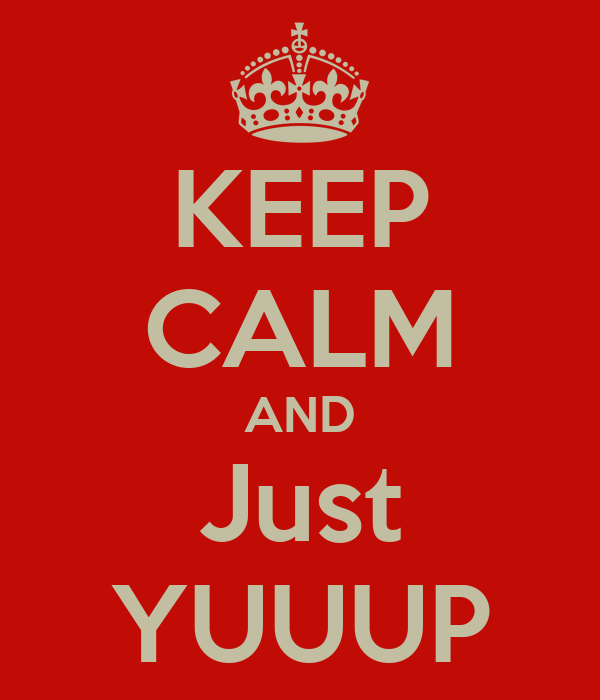 KEEP CALM AND Just YUUUP