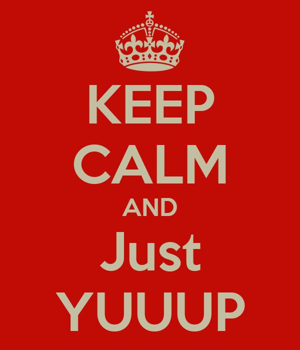 KEEP CALM AND Just YUUUP