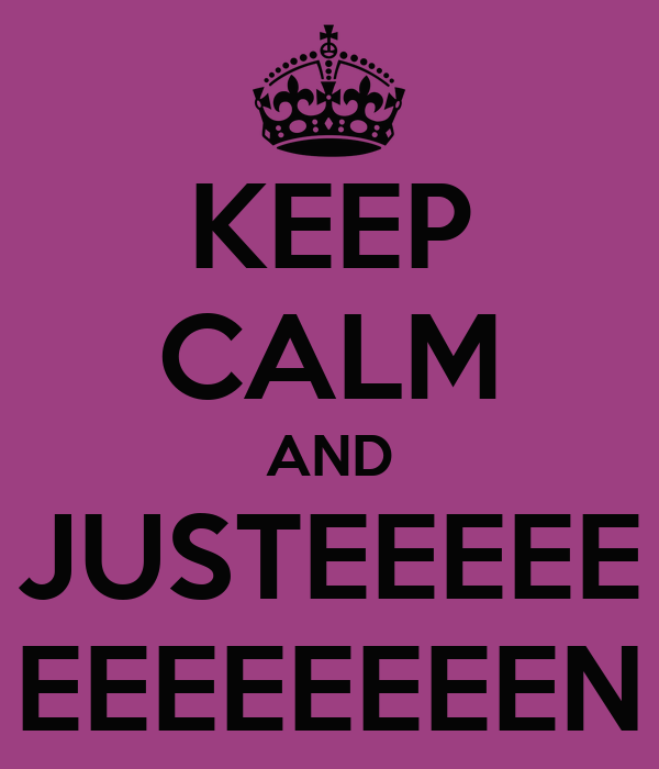 KEEP CALM AND JUSTEEEEE EEEEEEEEN