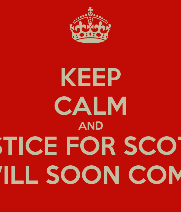 KEEP CALM AND JUSTICE FOR SCOTTY WILL SOON COME