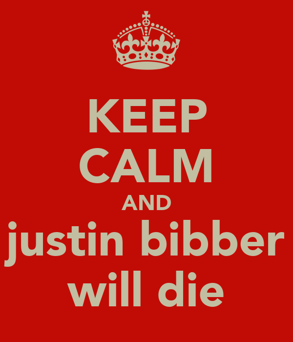 KEEP CALM AND justin bibber will die