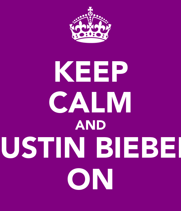 KEEP CALM AND JUSTIN BIEBER ON