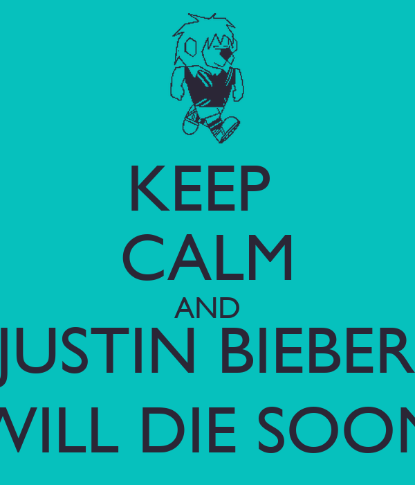KEEP  CALM AND JUSTIN BIEBER WILL DIE SOON