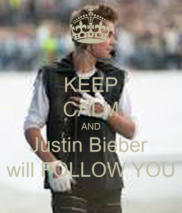KEEP CALM AND Justin Bieber  will FOLLOW YOU