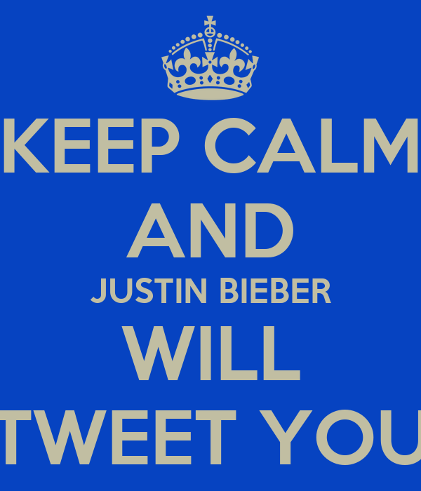 KEEP CALM AND JUSTIN BIEBER WILL TWEET YOU