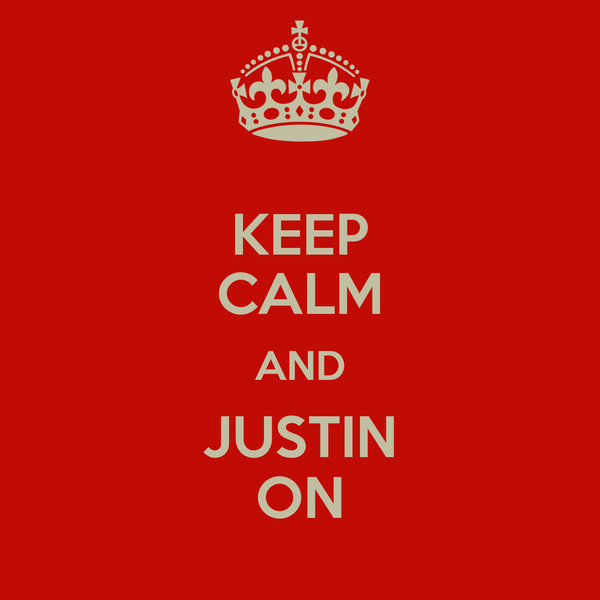 KEEP CALM AND JUSTIN ON