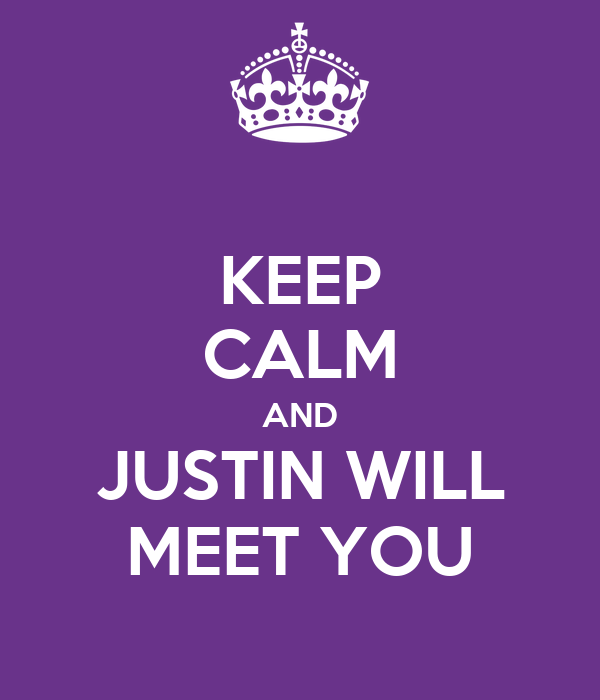 KEEP CALM AND JUSTIN WILL MEET YOU