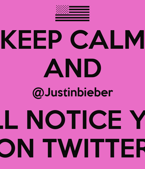 KEEP CALM AND @Justinbieber WILL NOTICE YOU ON TWITTER
