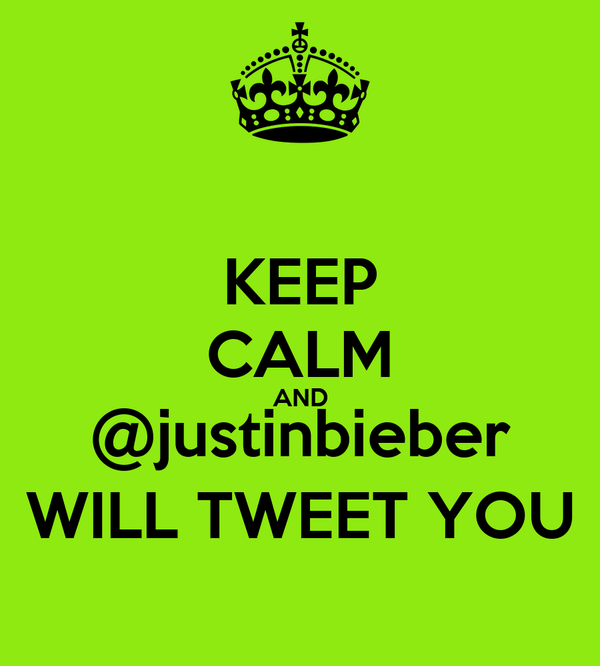 KEEP CALM AND @justinbieber WILL TWEET YOU