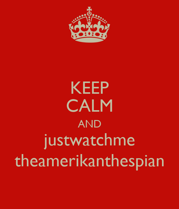 KEEP CALM AND justwatchme theamerikanthespian