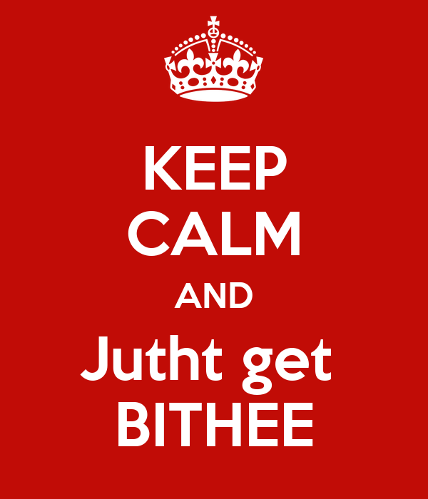 KEEP CALM AND Jutht get  BITHEE