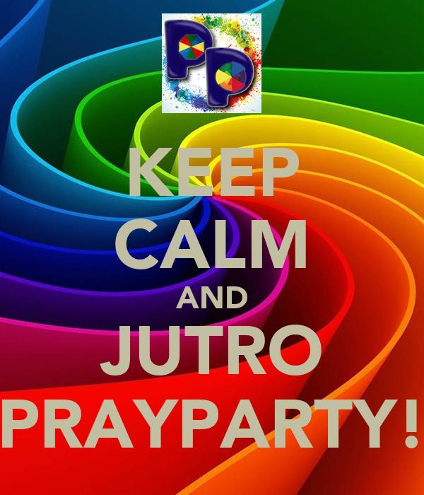 KEEP CALM AND JUTRO PRAYPARTY!