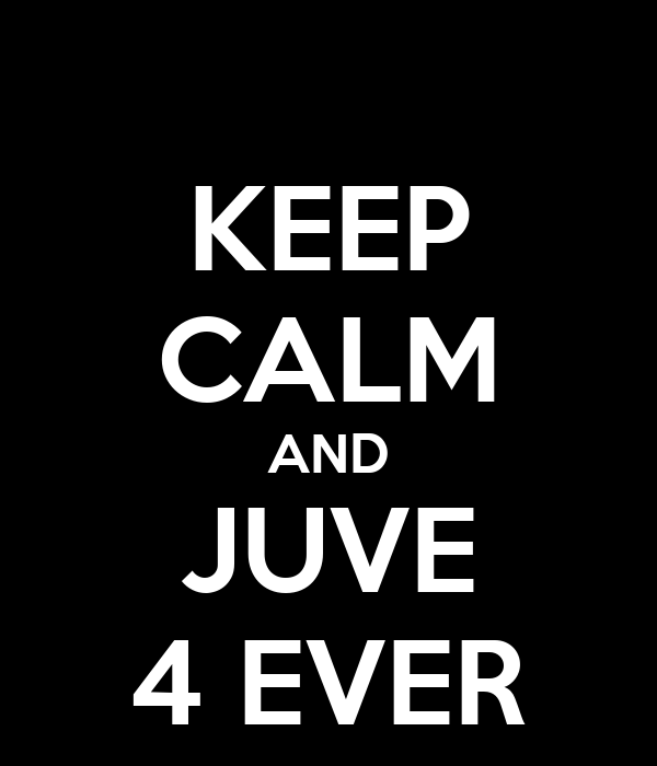 KEEP CALM AND JUVE 4 EVER