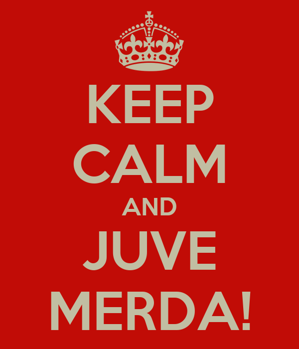 KEEP CALM AND JUVE MERDA!