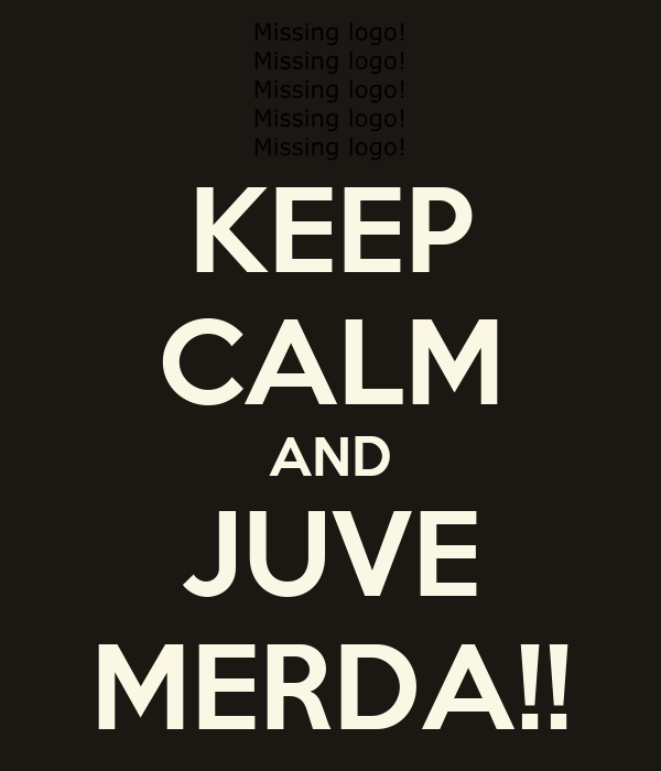 KEEP CALM AND JUVE MERDA!!