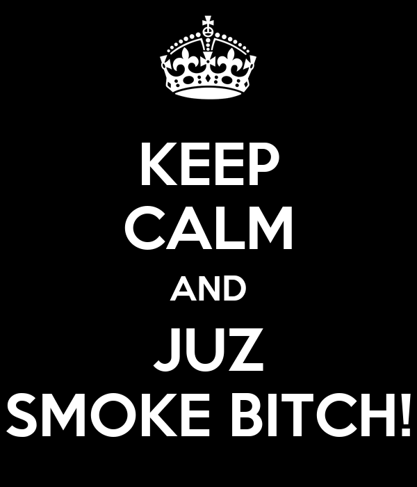 KEEP CALM AND JUZ SMOKE BITCH!