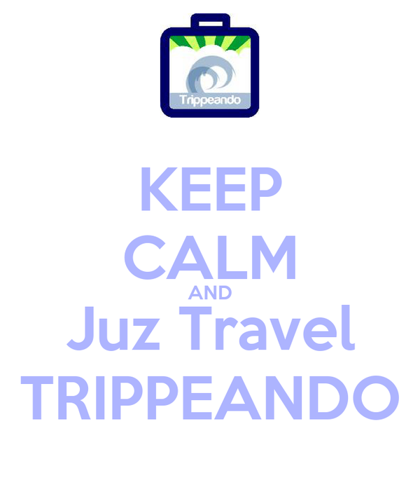 KEEP CALM AND Juz Travel TRIPPEANDO