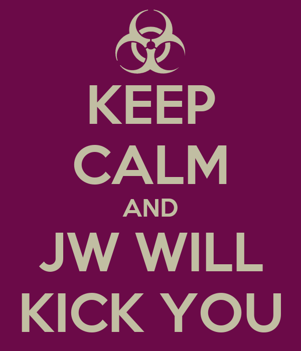 KEEP CALM AND JW WILL KICK YOU