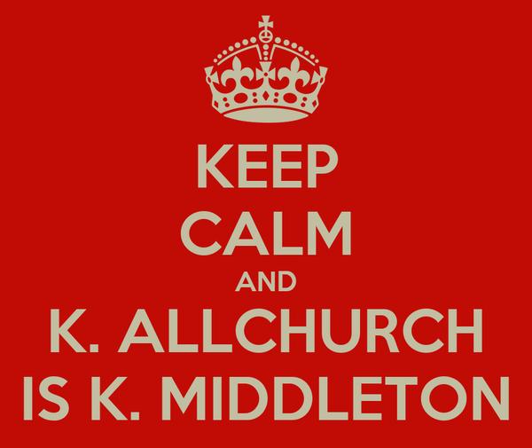KEEP CALM AND K. ALLCHURCH IS K. MIDDLETON