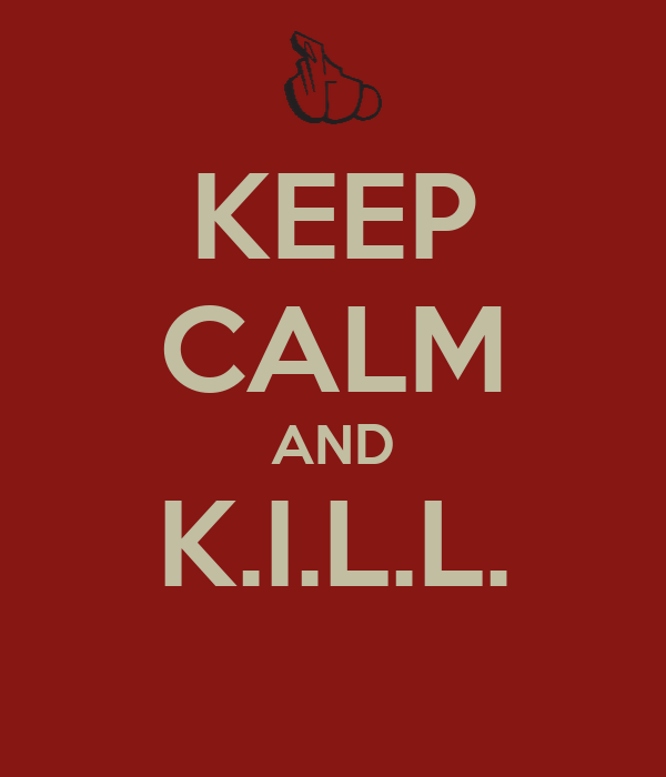 KEEP CALM AND K.I.L.L.