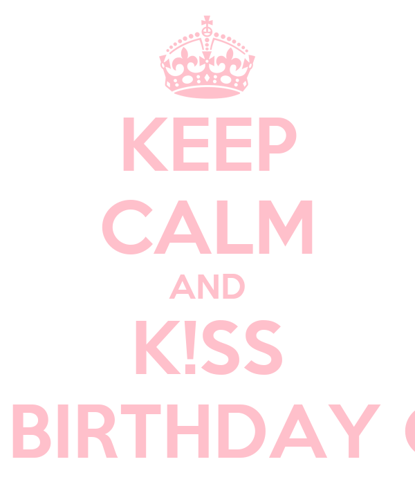 KEEP CALM AND K!SS THE BIRTHDAY G!RL