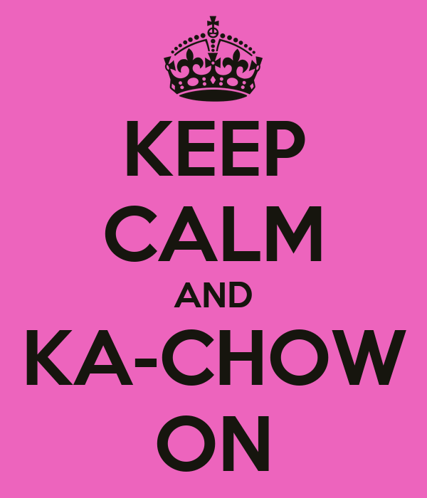 KEEP CALM AND KA-CHOW ON