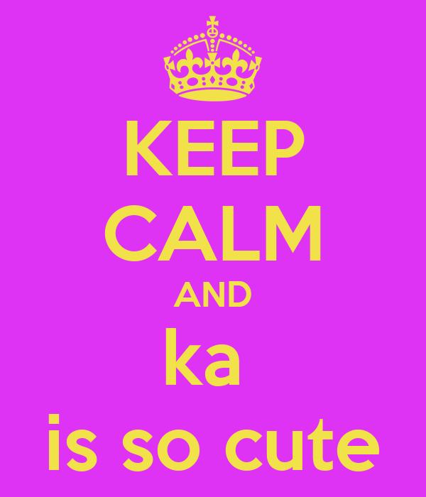 KEEP CALM AND ka  is so cute
