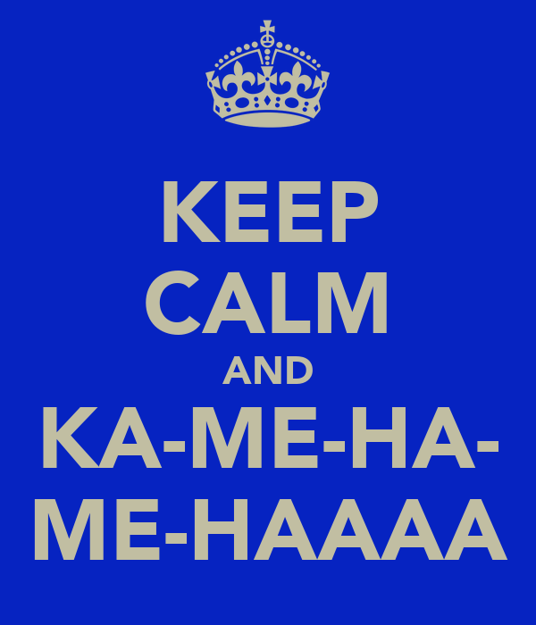 KEEP CALM AND KA-ME-HA- ME-HAAAA