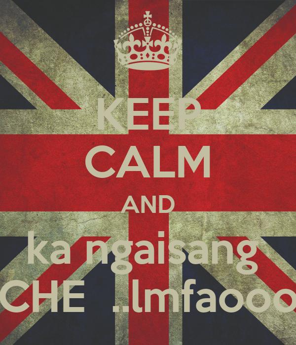 KEEP CALM AND ka ngaisang  CHE  ..lmfaooo