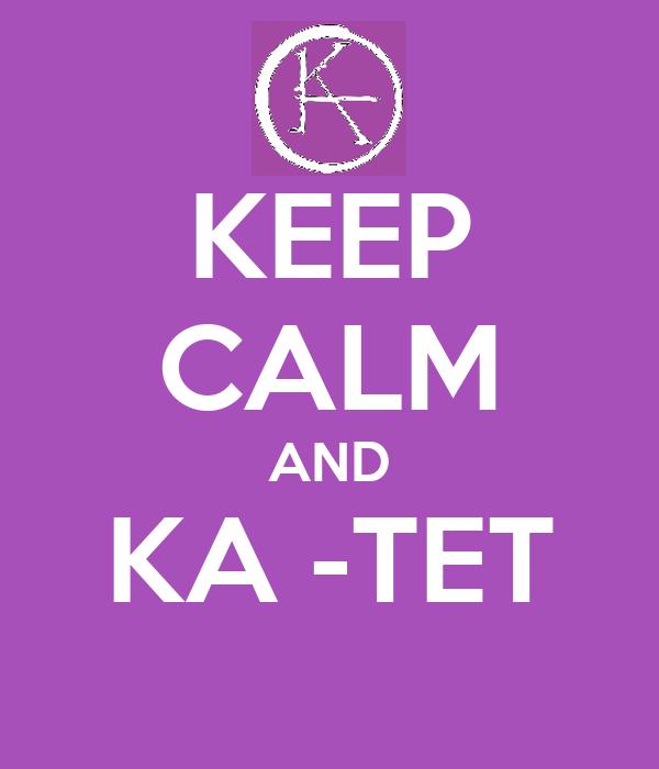 KEEP CALM AND KA -TET