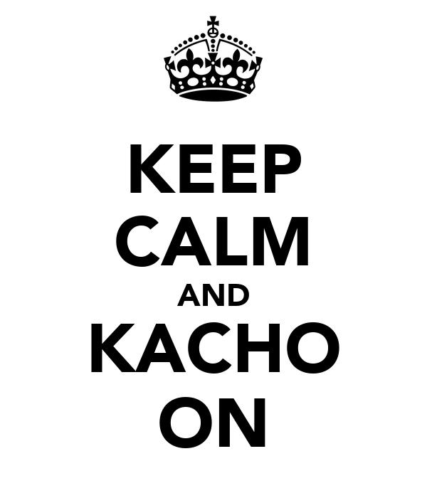 KEEP CALM AND KACHO ON