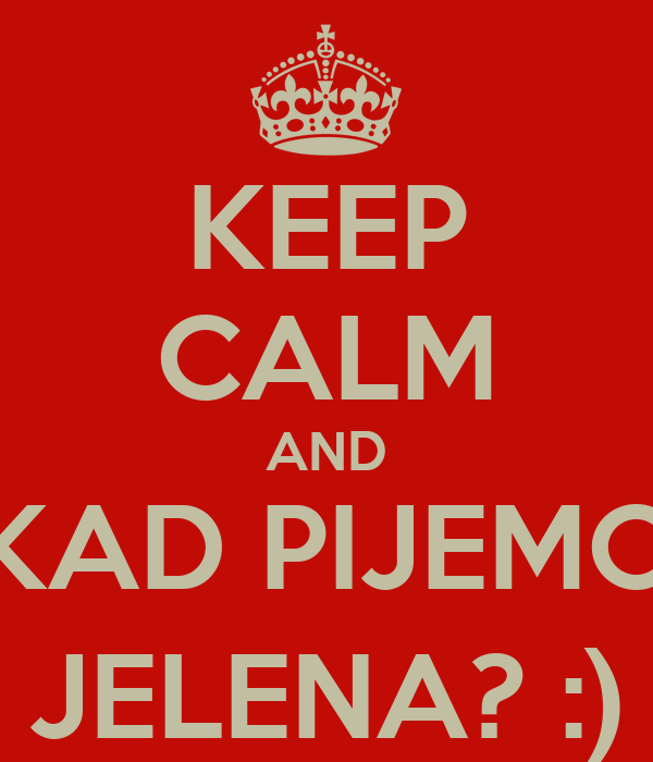 KEEP CALM AND KAD PIJEMO JELENA? :)