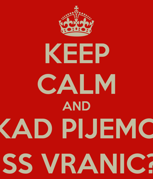 KEEP CALM AND KAD PIJEMO MISS VRANIC? :)