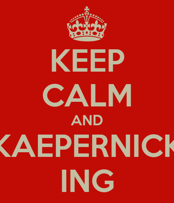 KEEP CALM AND KAEPERNICK ING