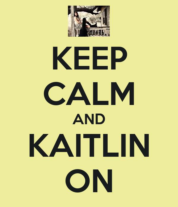 KEEP CALM AND KAITLIN ON