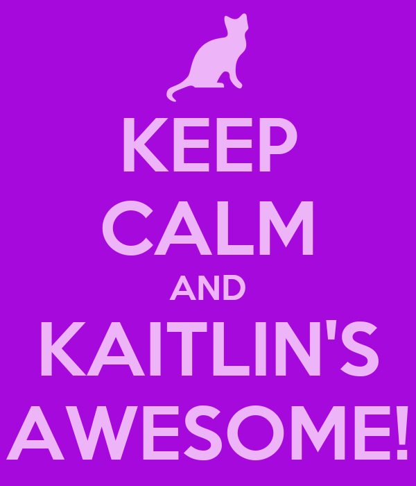 KEEP CALM AND KAITLIN'S AWESOME!