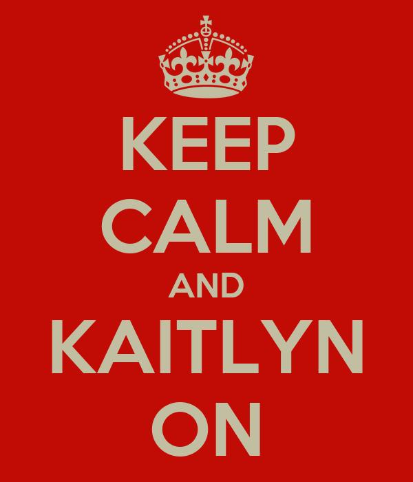 KEEP CALM AND KAITLYN ON